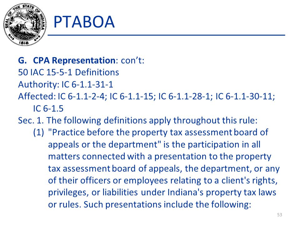 PTABOA G.CPA Representation: con't: 50 IAC 15-5-1 Definitions Authority: IC 6-1.1-31-1 Affected: IC 6-1.1-2-4; IC 6-1.1-15; IC 6-1.1-28-1; IC 6-1.1-30-11; IC 6-1.5 Sec.