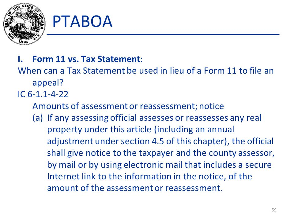 PTABOA I.Form 11 vs. Tax Statement: When can a Tax Statement be used in lieu of a Form 11 to file an appeal? IC 6-1.1-4-22 Amounts of assessment or re