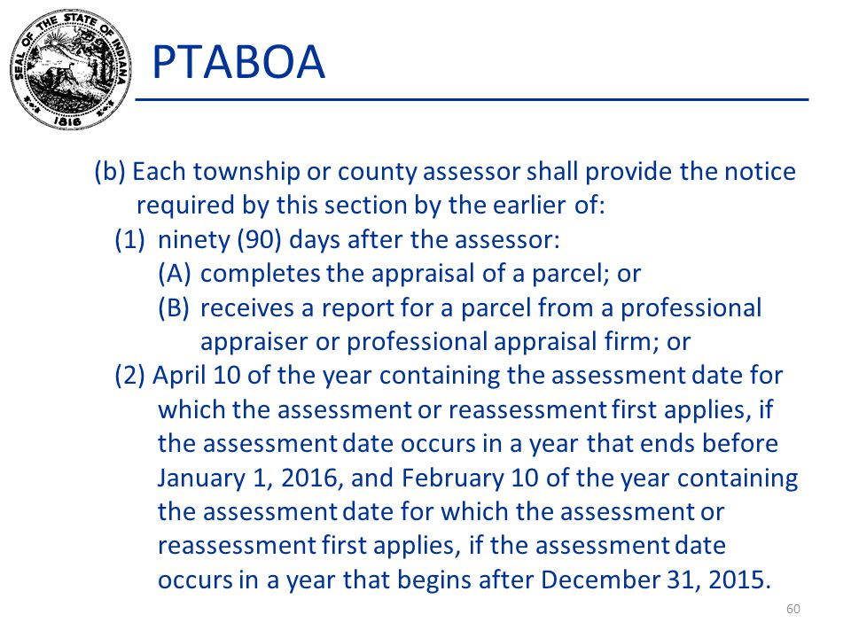 PTABOA (b) Each township or county assessor shall provide the notice required by this section by the earlier of: (1)ninety (90) days after the assessor: (A)completes the appraisal of a parcel; or (B)receives a report for a parcel from a professional appraiser or professional appraisal firm; or (2) April 10 of the year containing the assessment date for which the assessment or reassessment first applies, if the assessment date occurs in a year that ends before January 1, 2016, and February 10 of the year containing the assessment date for which the assessment or reassessment first applies, if the assessment date occurs in a year that begins after December 31, 2015.