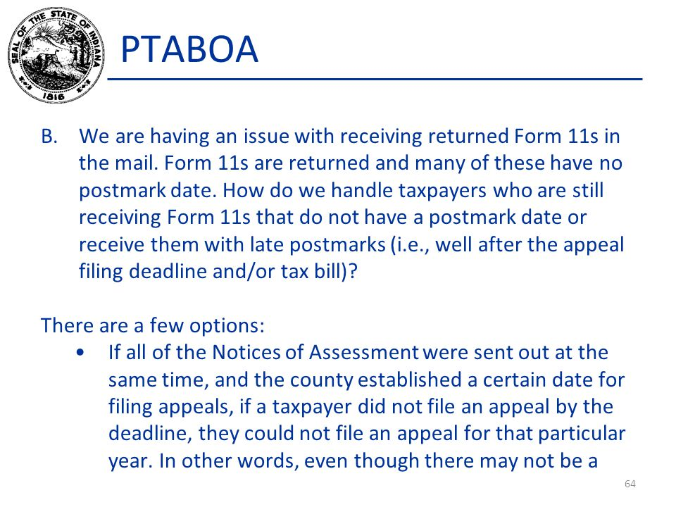 PTABOA B.We are having an issue with receiving returned Form 11s in the mail. Form 11s are returned and many of these have no postmark date. How do we