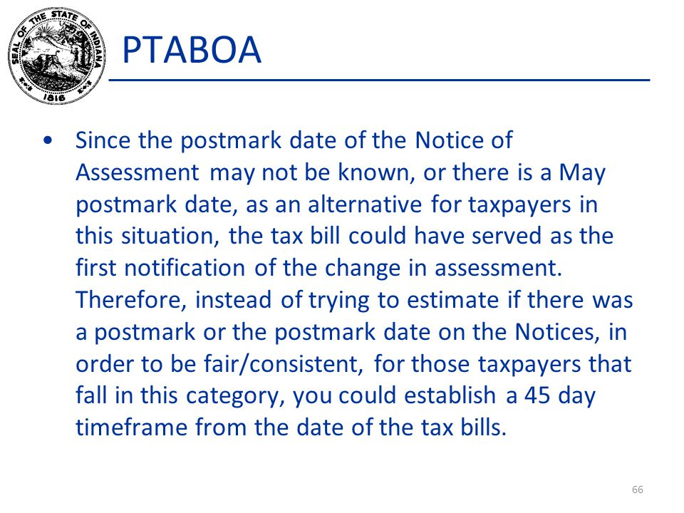 PTABOA Since the postmark date of the Notice of Assessment may not be known, or there is a May postmark date, as an alternative for taxpayers in this situation, the tax bill could have served as the first notification of the change in assessment.