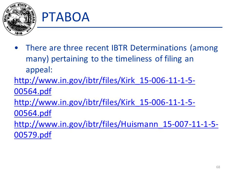 PTABOA There are three recent IBTR Determinations (among many) pertaining to the timeliness of filing an appeal: http://www.in.gov/ibtr/files/Kirk_15-006-11-1-5- 00564.pdf http://www.in.gov/ibtr/files/Kirk_15-006-11-1-5- 00564.pdf http://www.in.gov/ibtr/files/Huismann_15-007-11-1-5- 00579.pdf 68