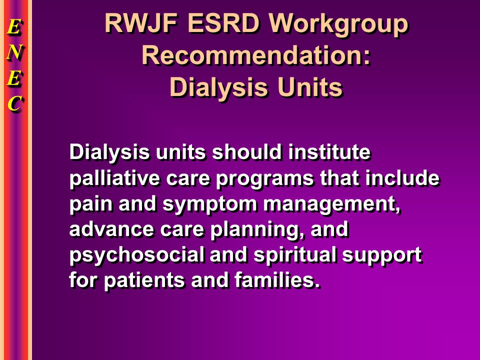 ENECENECENECENEC ENECENECENECENEC RWJF ESRD Workgroup Recommendation: Dialysis Units Dialysis units should institute palliative care programs that include pain and symptom management, advance care planning, and psychosocial and spiritual support for patients and families.