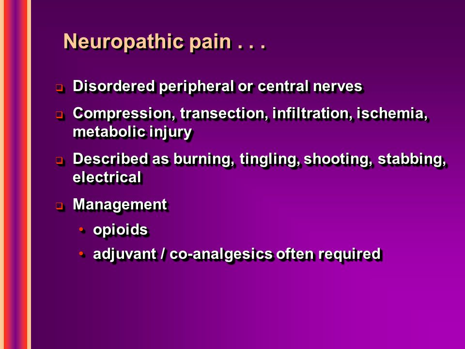 Neuropathic pain...  Disordered peripheral or central nerves  Compression, transection, infiltration, ischemia, metabolic injury  Described as burn