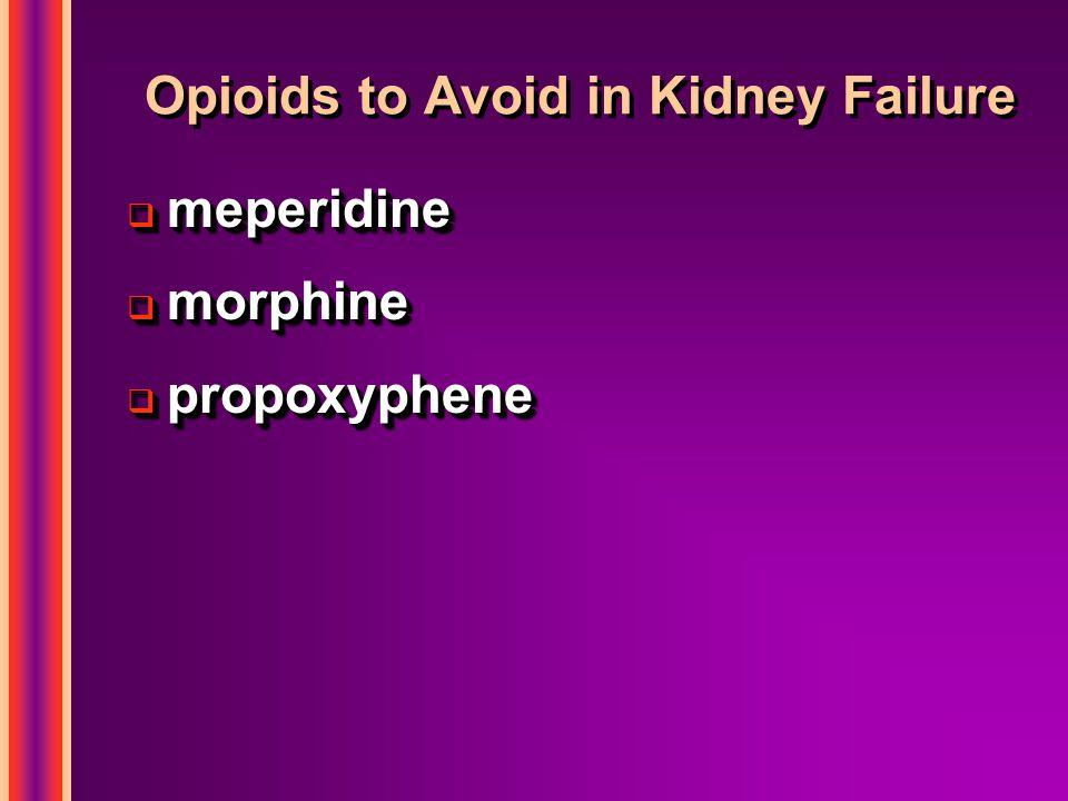Opioids to Avoid in Kidney Failure  meperidine  morphine  propoxyphene  meperidine  morphine  propoxyphene