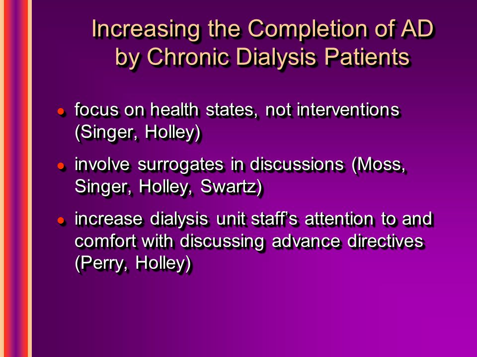 Increasing the Completion of AD by Chronic Dialysis Patients l focus on health states, not interventions (Singer, Holley) l involve surrogates in discussions (Moss, Singer, Holley, Swartz) l increase dialysis unit staff's attention to and comfort with discussing advance directives (Perry, Holley) l focus on health states, not interventions (Singer, Holley) l involve surrogates in discussions (Moss, Singer, Holley, Swartz) l increase dialysis unit staff's attention to and comfort with discussing advance directives (Perry, Holley)