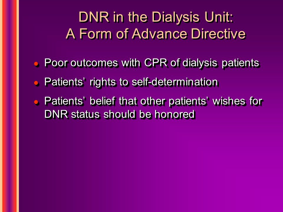 DNR in the Dialysis Unit: A Form of Advance Directive l Poor outcomes with CPR of dialysis patients l Patients' rights to self-determination l Patients' belief that other patients' wishes for DNR status should be honored l Poor outcomes with CPR of dialysis patients l Patients' rights to self-determination l Patients' belief that other patients' wishes for DNR status should be honored