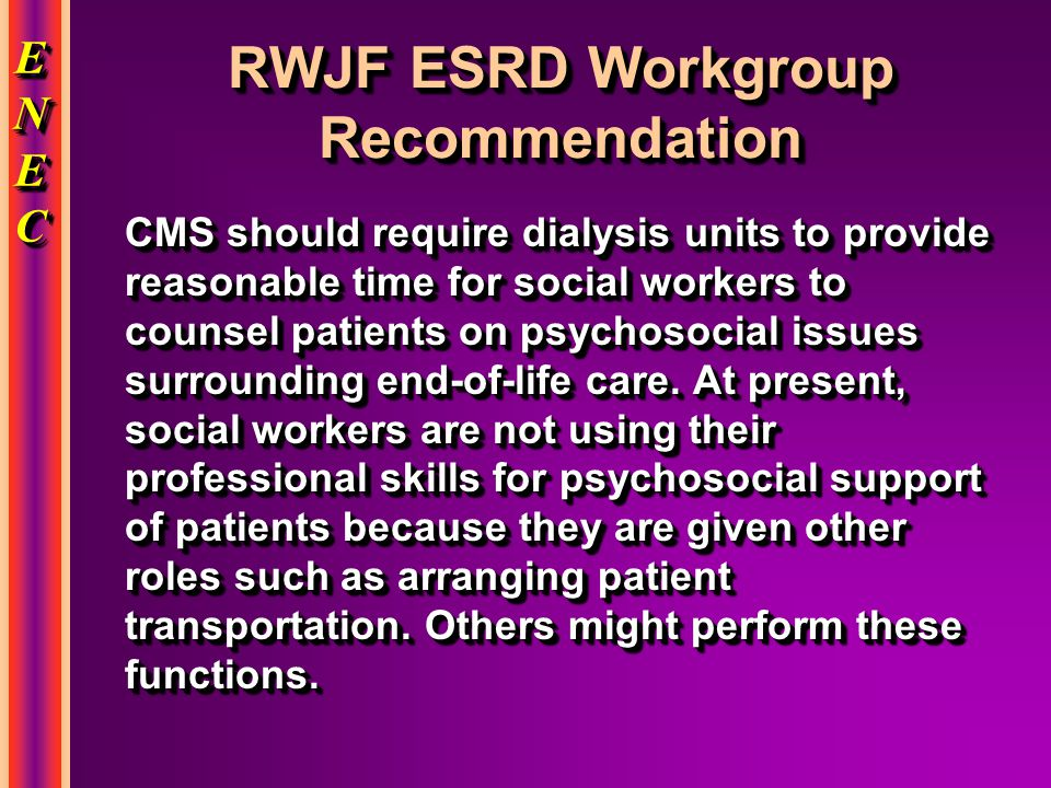 ENECENECENECENEC ENECENECENECENEC RWJF ESRD Workgroup Recommendation CMS should require dialysis units to provide reasonable time for social workers to counsel patients on psychosocial issues surrounding end-of-life care.