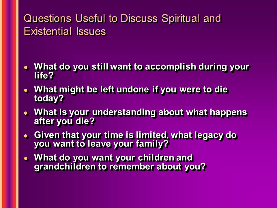Questions Useful to Discuss Spiritual and Existential Issues l What do you still want to accomplish during your life.
