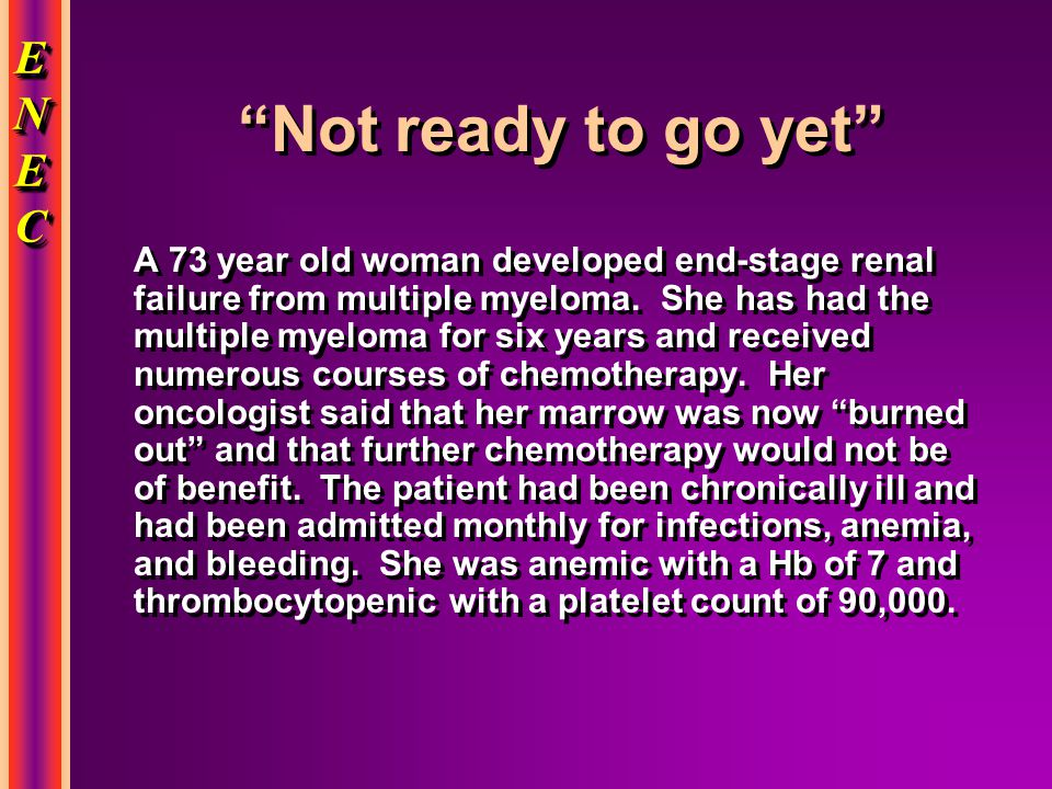 ENECENECENECENEC ENECENECENECENEC Not ready to go yet A 73 year old woman developed end-stage renal failure from multiple myeloma.