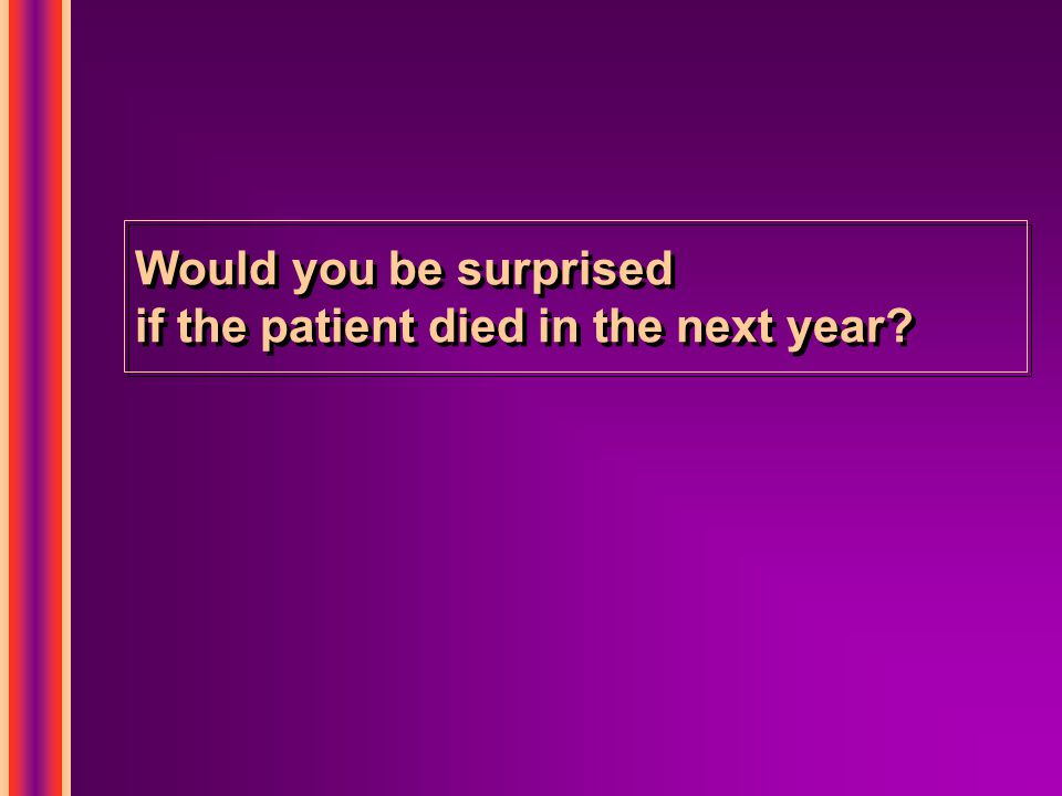 Would you be surprised if the patient died in the next year?