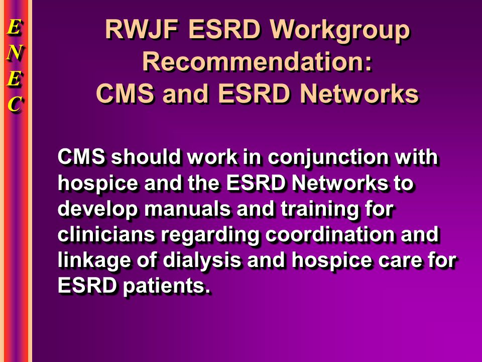 ENECENECENECENEC ENECENECENECENEC RWJF ESRD Workgroup Recommendation: CMS and ESRD Networks CMS should work in conjunction with hospice and the ESRD Networks to develop manuals and training for clinicians regarding coordination and linkage of dialysis and hospice care for ESRD patients.