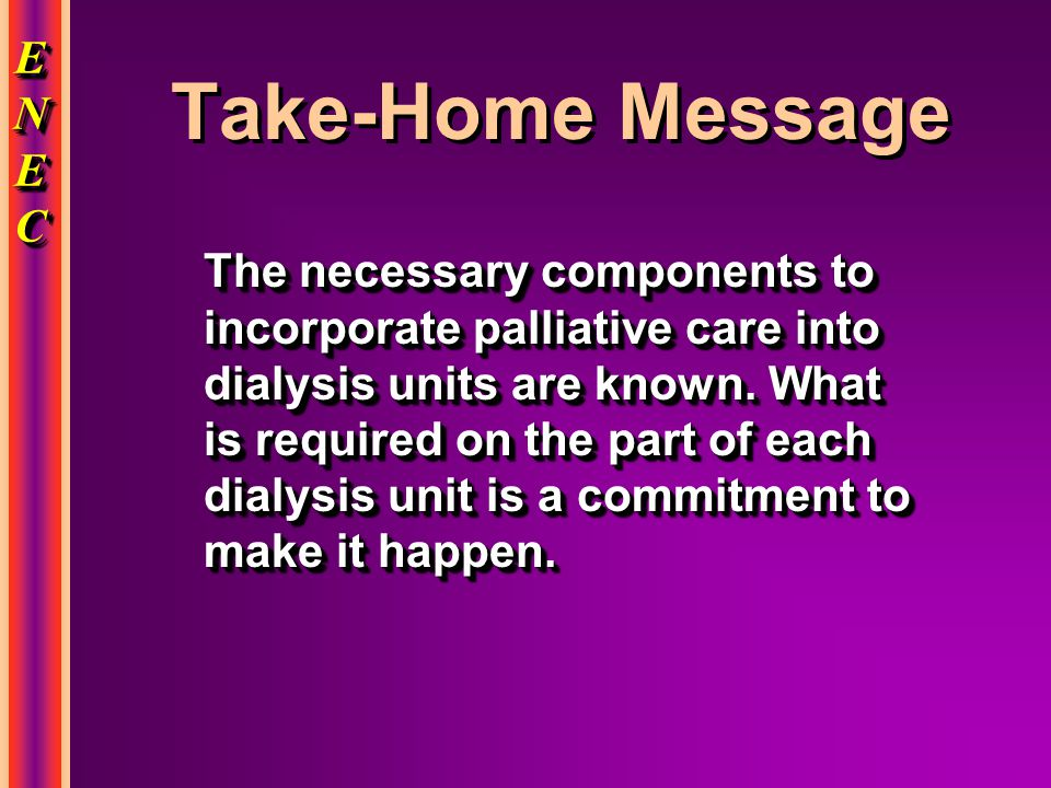 ENECENECENECENEC ENECENECENECENEC Take-Home Message The necessary components to incorporate palliative care into dialysis units are known.