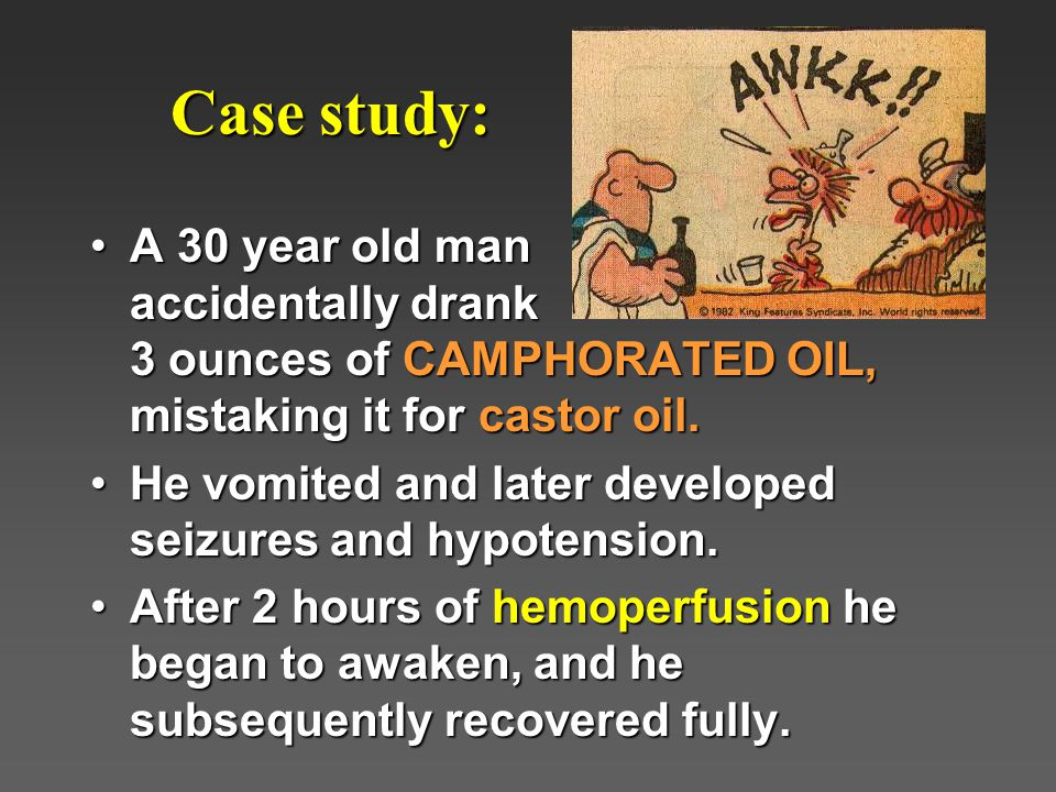 Case study: Case study: A 30 year old man accidentally drank 3 ounces of CAMPHORATED OIL, mistaking it for castor oil.A 30 year old man accidentally drank 3 ounces of CAMPHORATED OIL, mistaking it for castor oil.