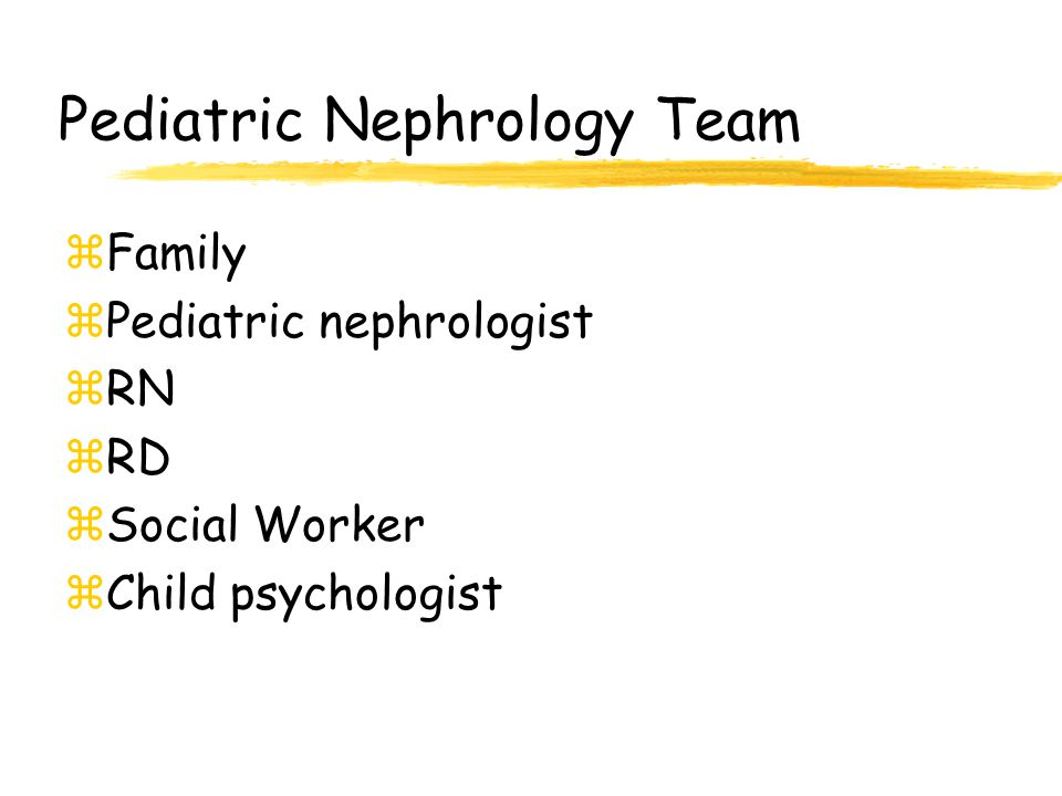 Pediatric Nephrology Team zFamily zPediatric nephrologist zRN zRD zSocial Worker zChild psychologist