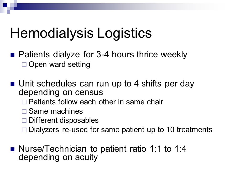 Hemodialysis Logistics Patients dialyze for 3-4 hours thrice weekly  Open ward setting Unit schedules can run up to 4 shifts per day depending on cen