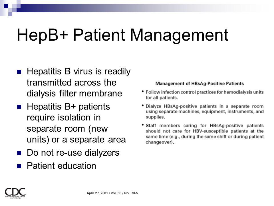 HepB+ Patient Management Hepatitis B virus is readily transmitted across the dialysis filter membrane Hepatitis B+ patients require isolation in separ