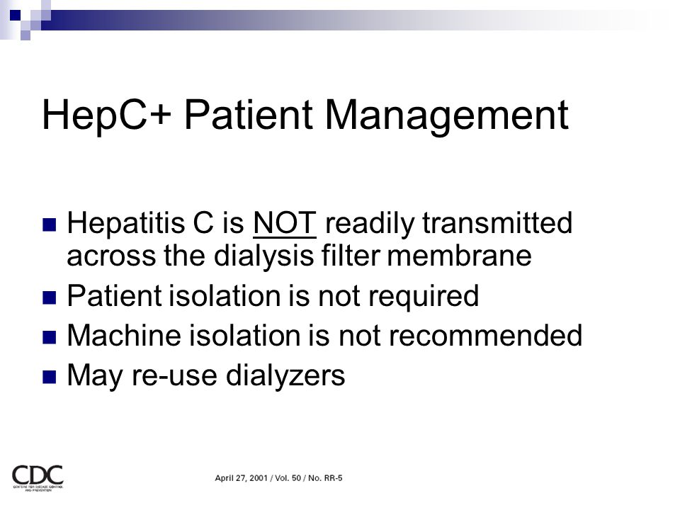HepC+ Patient Management Hepatitis C is NOT readily transmitted across the dialysis filter membrane Patient isolation is not required Machine isolatio