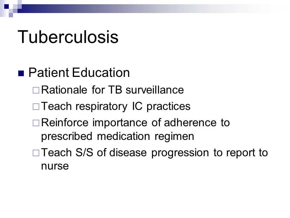 Tuberculosis Patient Education  Rationale for TB surveillance  Teach respiratory IC practices  Reinforce importance of adherence to prescribed medi