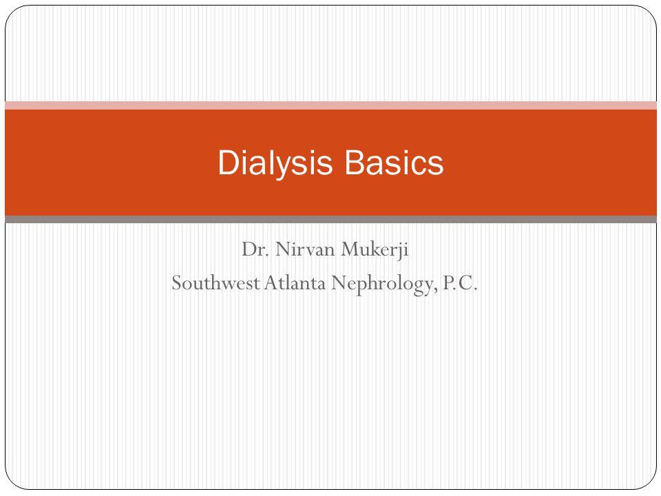 Dr. Nirvan Mukerji Southwest Atlanta Nephrology, P.C. Dialysis Basics