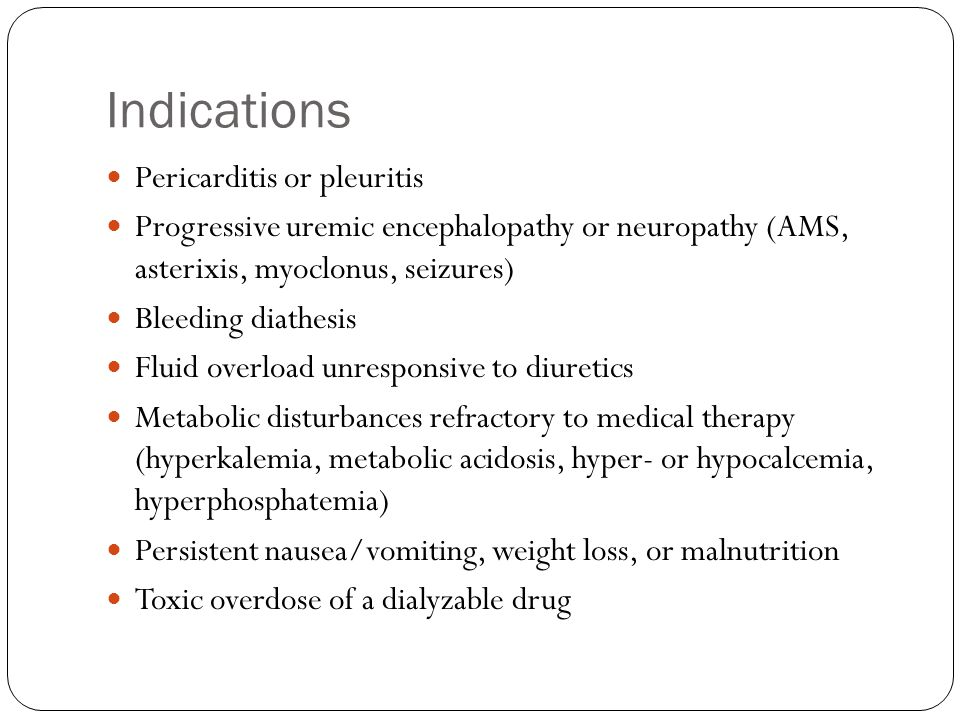 Indications Pericarditis or pleuritis Progressive uremic encephalopathy or neuropathy (AMS, asterixis, myoclonus, seizures) Bleeding diathesis Fluid overload unresponsive to diuretics Metabolic disturbances refractory to medical therapy (hyperkalemia, metabolic acidosis, hyper- or hypocalcemia, hyperphosphatemia) Persistent nausea/vomiting, weight loss, or malnutrition Toxic overdose of a dialyzable drug