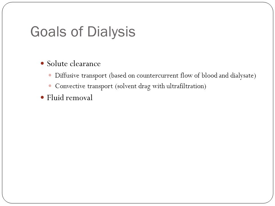 Goals of Dialysis Solute clearance Diffusive transport (based on countercurrent flow of blood and dialysate) Convective transport (solvent drag with ultrafiltration) Fluid removal