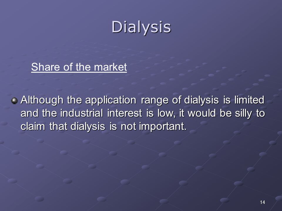 14 Dialysis Although the application range of dialysis is limited and the industrial interest is low, it would be silly to claim that dialysis is not