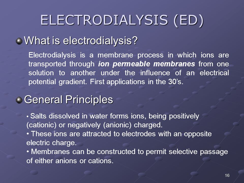 16 ELECTRODIALYSIS (ED) What is electrodialysis? Electrodialysis is a membrane process in which ions are transported through ion permeable membranes f