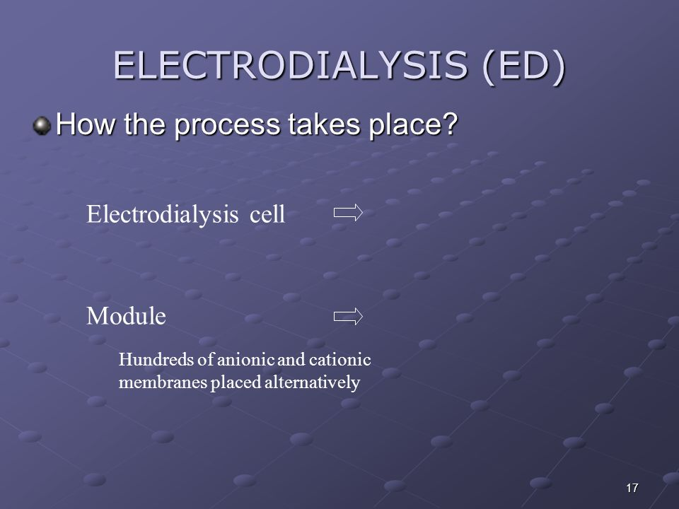 17 ELECTRODIALYSIS (ED) How the process takes place? Electrodialysis cell Module Hundreds of anionic and cationic membranes placed alternatively