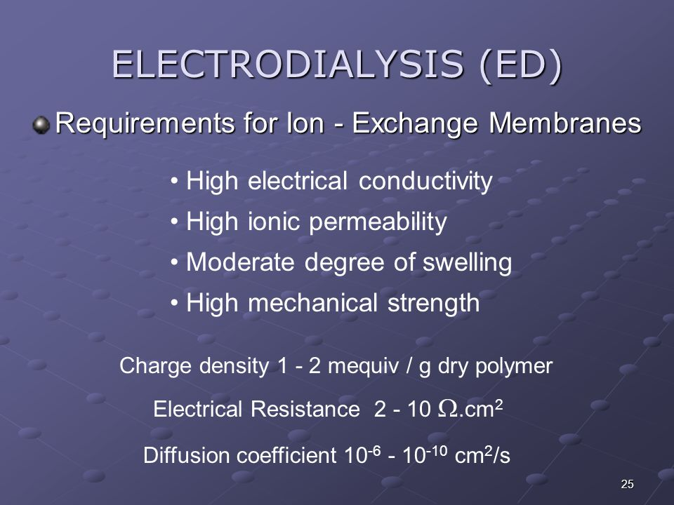 25 ELECTRODIALYSIS (ED) Requirements for Ion - Exchange Membranes Electrical Resistance 2 - 10 .cm 2 Charge density 1 - 2 mequiv / g dry polymer High