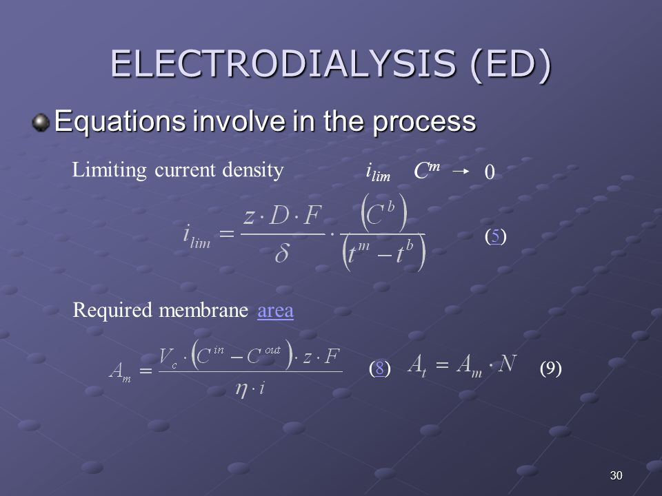 30 ELECTRODIALYSIS (ED) Equations involve in the process Limiting current densityi lim CmCm 0 Required membrane areaarea (5)(5) (8)(8)(9)