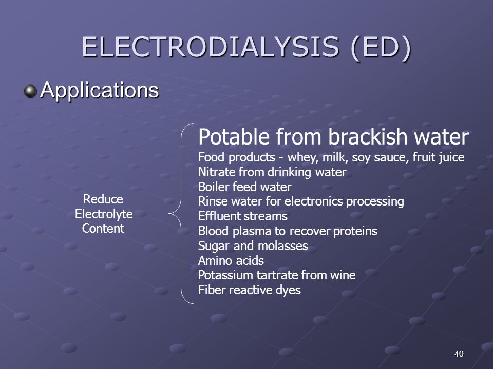 40 ELECTRODIALYSIS (ED) Applications Reduce Electrolyte Content Potable from brackish water Food products - whey, milk, soy sauce, fruit juice Nitrate