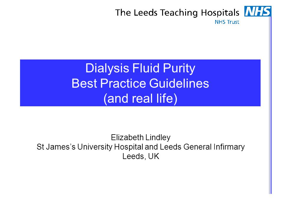 Dialysis Fluid Purity Best Practice Guidelines (and real life) Elizabeth Lindley St James's University Hospital and Leeds General Infirmary Leeds, UK