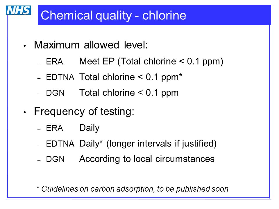 Chemical quality - chlorine Maximum allowed level:  ERA Meet EP (Total chlorine < 0.1 ppm)  EDTNA Total chlorine < 0.1 ppm*  DGN Total chlorine < 0.1 ppm Frequency of testing:  ERA Daily  EDTNA Daily* (longer intervals if justified)  DGN According to local circumstances * Guidelines on carbon adsorption, to be published soon