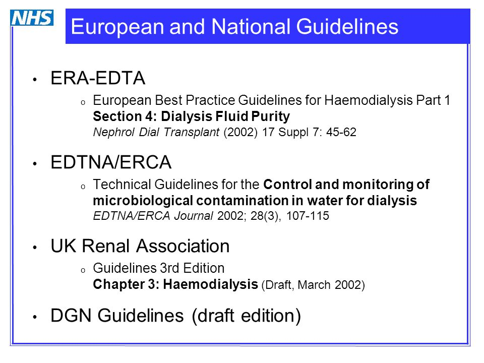 European and National Guidelines ERA-EDTA o European Best Practice Guidelines for Haemodialysis Part 1 Section 4: Dialysis Fluid Purity Nephrol Dial Transplant (2002) 17 Suppl 7: 45-62 EDTNA/ERCA o Technical Guidelines for the Control and monitoring of microbiological contamination in water for dialysis EDTNA/ERCA Journal 2002; 28(3), 107-115 UK Renal Association o Guidelines 3rd Edition Chapter 3: Haemodialysis (Draft, March 2002) DGN Guidelines (draft edition)