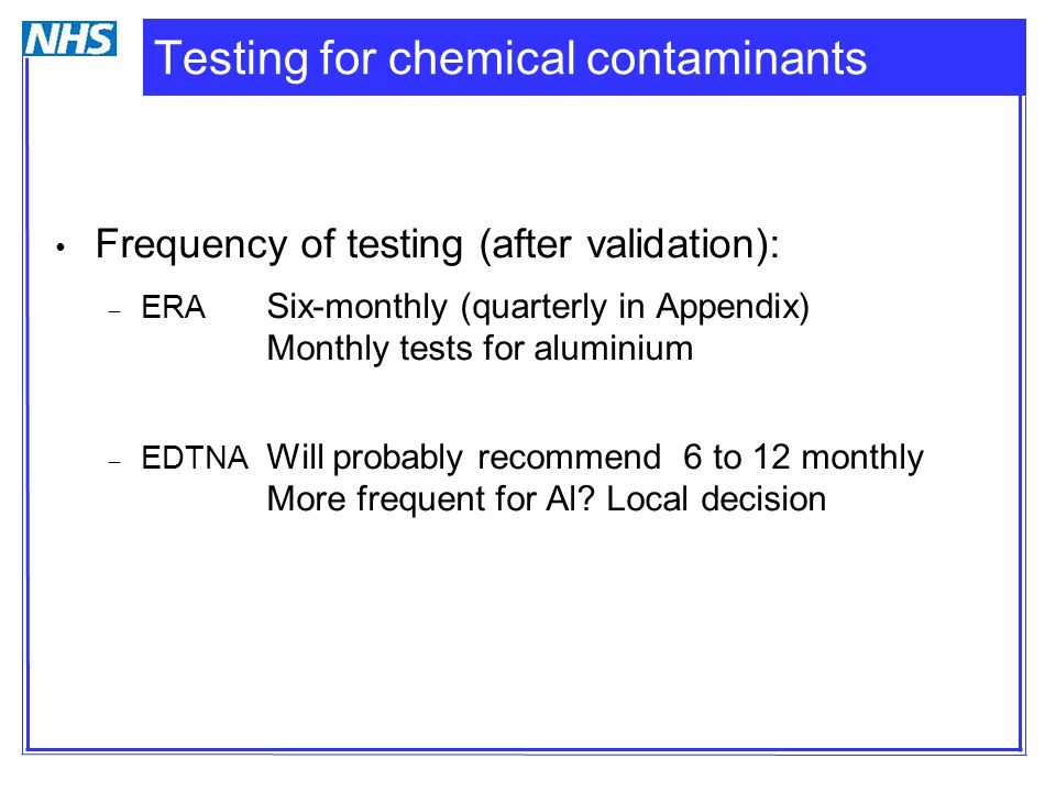 Testing for chemical contaminants Frequency of testing (after validation):  ERA Six-monthly (quarterly in Appendix) Monthly tests for aluminium  EDT