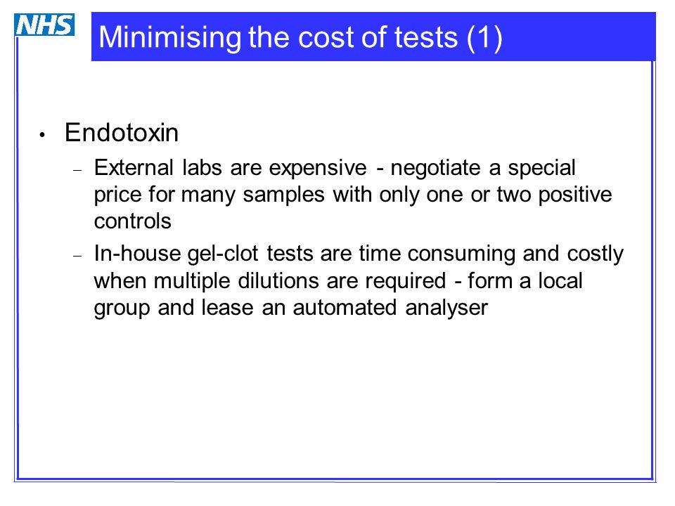 Minimising the cost of tests (1) Endotoxin  External labs are expensive - negotiate a special price for many samples with only one or two positive controls  In-house gel-clot tests are time consuming and costly when multiple dilutions are required - form a local group and lease an automated analyser