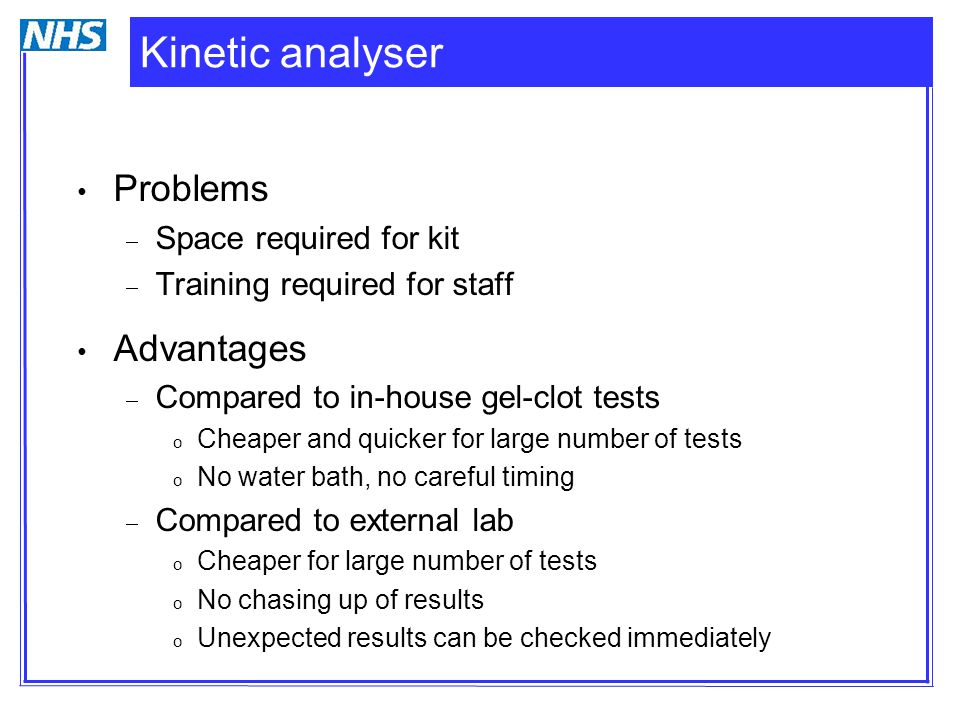 Kinetic analyser Problems  Space required for kit  Training required for staff Advantages  Compared to in-house gel-clot tests o Cheaper and quicke