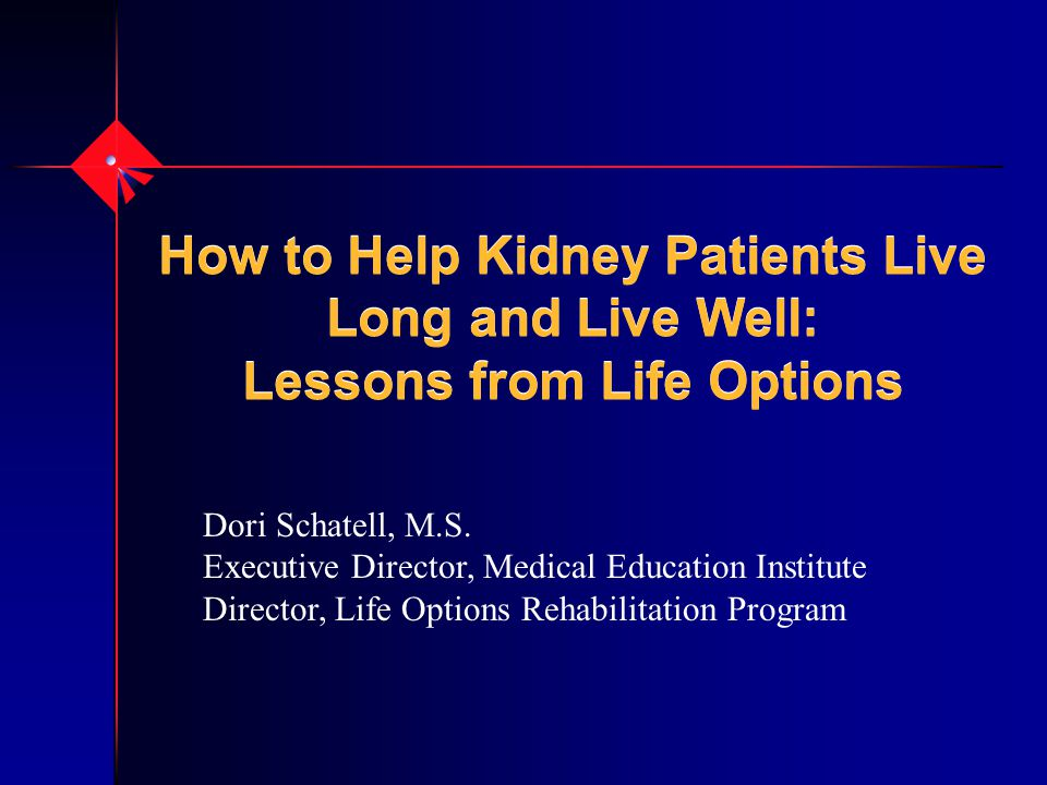 How to Help Kidney Patients Live Long and Live Well: Lessons from Life Options Dori Schatell, M.S.