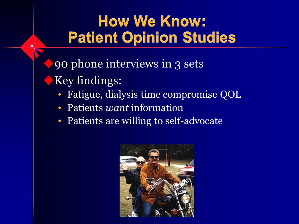 How We Know: Patient Opinion Studies u90 phone interviews in 3 sets uKey findings: Fatigue, dialysis time compromise QOL Patients want information Patients are willing to self-advocate