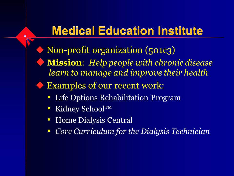 Medical Education Institute u Non-profit organization (501c3) u Mission: Help people with chronic disease learn to manage and improve their health u Examples of our recent work: Life Options Rehabilitation Program Kidney School™ Home Dialysis Central Core Curriculum for the Dialysis Technician