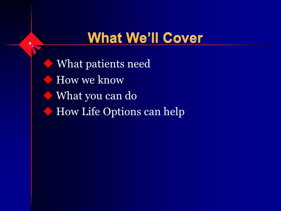 What We'll Cover u What patients need u How we know u What you can do u How Life Options can help