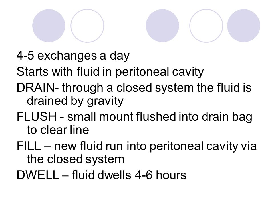 4-5 exchanges a day Starts with fluid in peritoneal cavity DRAIN- through a closed system the fluid is drained by gravity FLUSH - small mount flushed into drain bag to clear line FILL – new fluid run into peritoneal cavity via the closed system DWELL – fluid dwells 4-6 hours