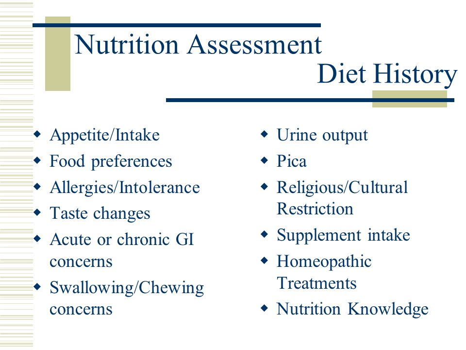 Nutrition Assessment Diet History  Appetite/Intake  Food preferences  Allergies/Intolerance  Taste changes  Acute or chronic GI concerns  Swallo