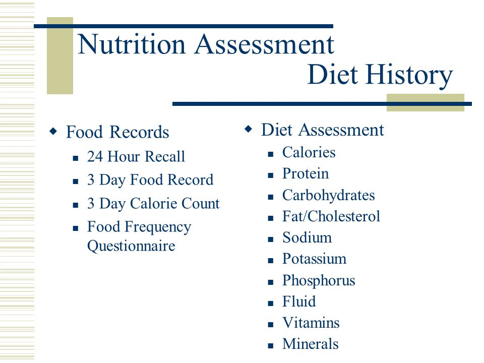 Nutrition Assessment Diet History  Food Records 24 Hour Recall 3 Day Food Record 3 Day Calorie Count Food Frequency Questionnaire  Diet Assessment C