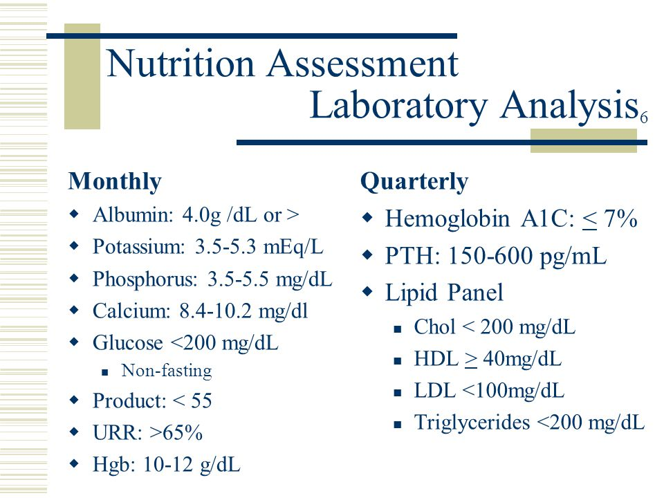 Nutrition Assessment Laboratory Analysis 6 Monthly  Albumin: 4.0g /dL or >  Potassium: 3.5-5.3 mEq/L  Phosphorus: 3.5-5.5 mg/dL  Calcium: 8.4-10.2