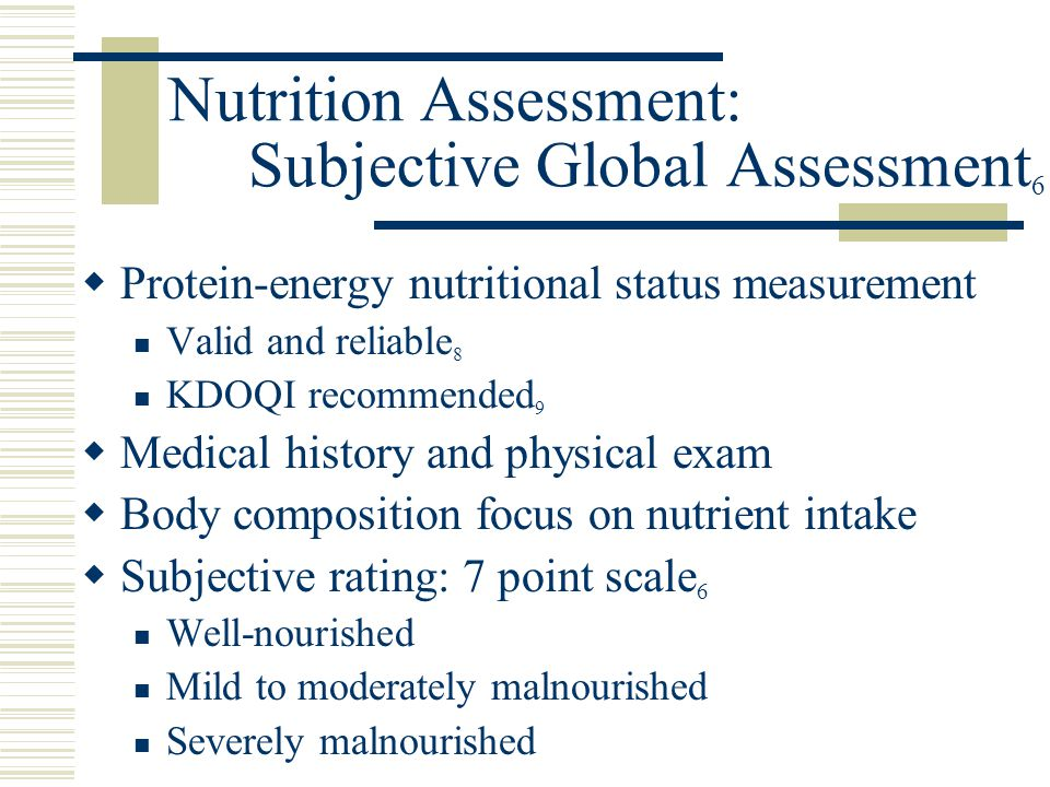 Nutrition Assessment: Subjective Global Assessment 6  Protein-energy nutritional status measurement Valid and reliable 8 KDOQI recommended 9  Medica