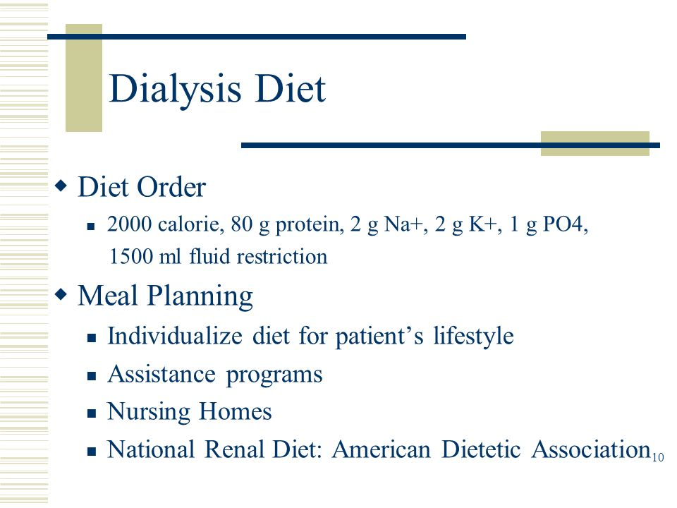 Dialysis Diet  Diet Order 2000 calorie, 80 g protein, 2 g Na+, 2 g K+, 1 g PO4, 1500 ml fluid restriction  Meal Planning Individualize diet for pati
