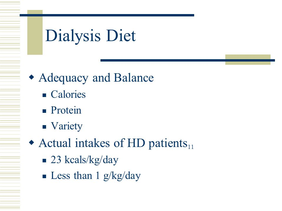 Dialysis Diet  Adequacy and Balance Calories Protein Variety  Actual intakes of HD patients 11 23 kcals/kg/day Less than 1 g/kg/day