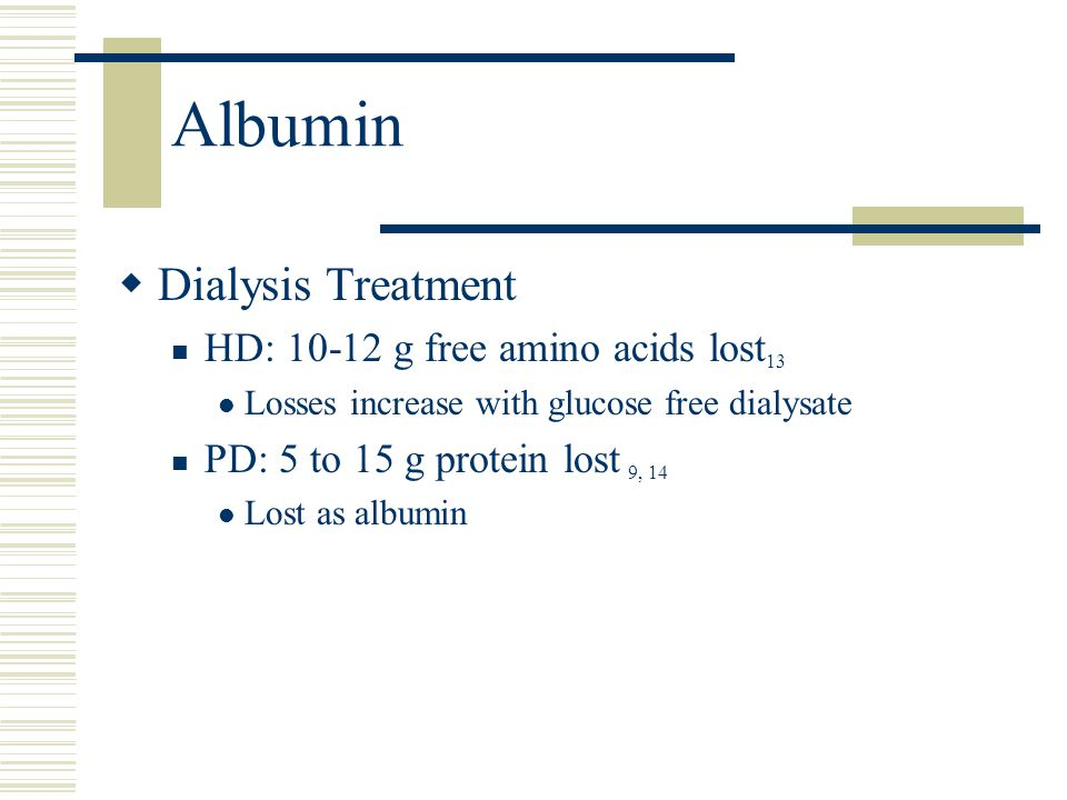 Albumin  Dialysis Treatment HD: 10-12 g free amino acids lost 13 Losses increase with glucose free dialysate PD: 5 to 15 g protein lost 9, 14 Lost as